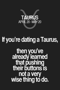 If you're dating a Taurus, then you've already learned that pushing their buttons is not a very wise thing to do. Taurus | Taurus Quotes | Taurus Zodiac Signs