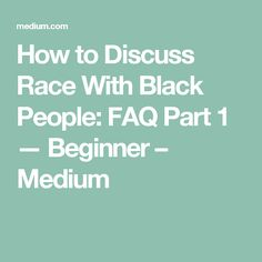 How to Discuss Race With Black People: FAQ Part 1 — Beginner – Medium