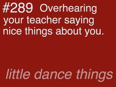 Little Dance Things #289- Overhearing your teacher saying nice things about you.