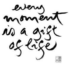 """Every moment is a gift of life."" - Thich Nhat Hanh"