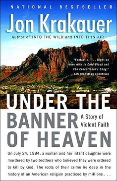 Under the Banner of Heaven: A Story of Violent Faith: Jon Krakauer **This book takes you behind the curtain of the fundamentalist Mormon sect.  They defy the legal authorities and the Mormon establishment.  It documents their killing of an innocent woman and her child because God told them to.  Raises questions of religious beliefs. Very well documented story