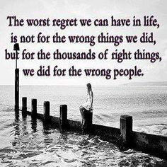 The worst regret we can have in life, is not for the wrong things we did, but for the thousands of right things we did for the wrong people.