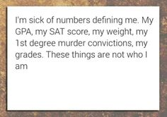 I'm sick of numbers defining me. My GPA, my SAT score, my weight, my 1st degree murder convictions, my grades. These things are not who I am!