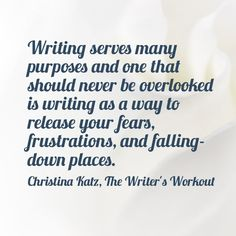 Writing serves many purposes and one that should never be overlooked is writing as a way to release your fears, frustrations, and falling-down places. Christina Katz, The Writer's Workout #Quote by Christina Katz @ ChristinaKatz.com.