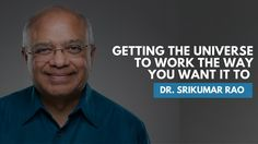 Getting The Universe To Work The Way You Want It To   Dr. Srikumar Rao