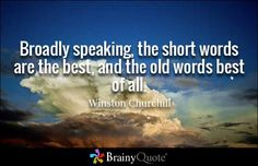 """Broadly speaking, the short words are the best, and the old words best of all."" - Winston Churchill quotes from BrainyQuote.com"