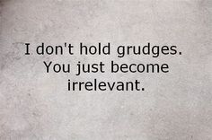 I don't hold grudges. You just become irrelevant.  #INTJ