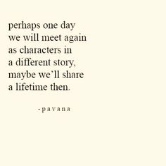 Perhaps one day we will meet again as characters in a different story, maybe we'll share a lifetime then.  -pavana