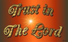 Trust in The Lord Psalm 118:8; Psalm 118:9; Isaiah 26:4; Psalm 18:30; Psalm 31:6; Psalm 73:28; Psalm 115:11 (King James Version)  http://www.biblegateway.com/passage/?search=Psalms%20118%3A8%3BPsalms%20118%3A9%3B%20Isaiah%2026%3A4%3BPsalms%2018%3A30%3BPsalms%2031%3A6%3BPsalms%2073%3A28%3BPsalms%20115%3A11&version=KJV