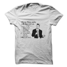 Things Rick Astley will NEVER do T-Shirts, Hoodies (19$ ==► Order Shirts Now!)