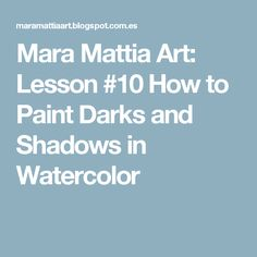Mara Mattia Art: Lesson #10 How to Paint Darks and Shadows in Watercolor