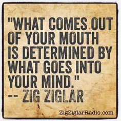 What comes out of your mouth is determined by what goes into your mind ~ Zig Ziglar # quote