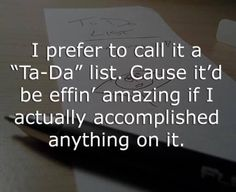"I prefer to call it a ""Ta Da"" List. Cause it'd be effin' amazing if I actually accomplished anything on it   #prayingforamiracle"