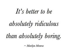"""It's better to be absolutely ridiculous than absolutely boring."" -Marylin Monroe"