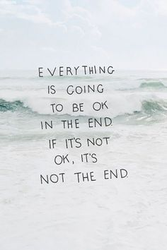 Everything is going to be ok in the end. If it's not ok, it's not the end Good to remember.