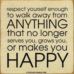Walk away from anything that doesn't add to your joy or make you grow as a person