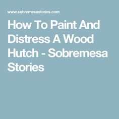 How To Paint And Distress A Wood Hutch - Sobremesa Stories