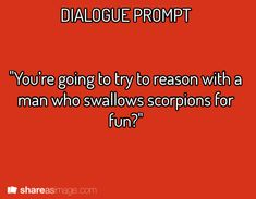 """""""You're going to try to reason with a man who swallows scorpions for fun?"""" > """"Well, if someone could convince him to do that, how hard can this be?"""""""