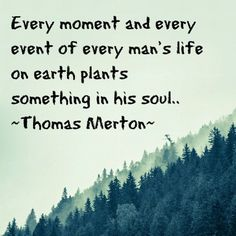 """Every moment and every man's life on Earth plants something in his soul."" (Thomas Merton)"