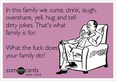 In this family we curse, drink, laugh, overshare, yell, hug and tell dirty jokes. That's what family is for. What the fuck does your family do?