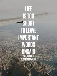 Life is too short to leave important words unsaid. - Paulo Coelho  more #quotes on http://quotesberry.com