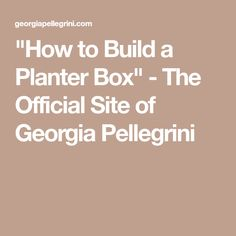 """How to Build a Planter Box"" - The Official Site of Georgia Pellegrini"