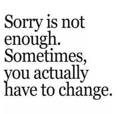 """Sorry is not enough. Sometimes, you actually have to change."" // #Quotes #realtalk"