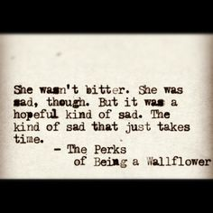 """She wasn't bitter. She was sad, though. But it was a hopeful kind of sad. The kind of sad that just takes time."" - The Perks of Being a Wallflower"