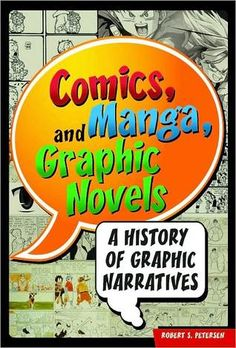 Comics, Manga, and Graphic Novels: A History of Graphic Narratives by Robert S. Petersen. c. 2011. Call # 741.59 P48