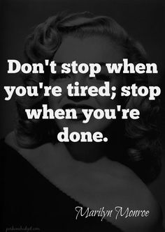 Don't stop when you're tired; stop when you're done.