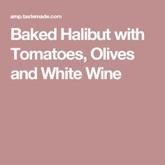 Baked Halibut with Tomatoes, Olives and White Wine