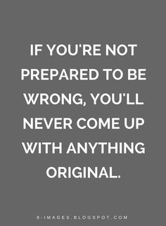 Quotes If you're not prepared to be wrong, you'll never come up with anything original.