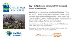 Help us make a difference by joining the 12 Days of Christmas: Ayos Bahay Challenge!    MicroSourcing has partnered up with Habitat for Humanity to help rebuild homes destroyed by Typhoon Pablo. The main objective of the program is to help 25,000 families rebuild their homes.    We have 12 Days to donate and collect relief goods (food, hygiene products and medical kits) and cash. But we will continue to accept donations until 01-12-13.    Hoping for everyone's support in this initiative.