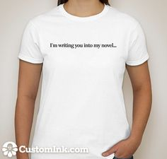 """Someone staring at you in the coffeeshop? Give them something to stare at! """"I'm writing you into my novel..."""" T-shirt #writing #t-shirt"""