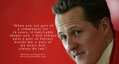 Michael Schumacher quotes When you are part of a community for 14 years, it inevitably shapes you. I will always have a part of Ferrari beside me; a part of my heart will