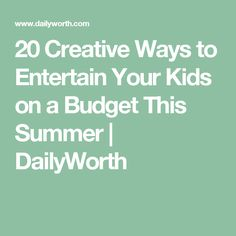 20 Creative Ways to Entertain Your Kids on a Budget This Summer | DailyWorth