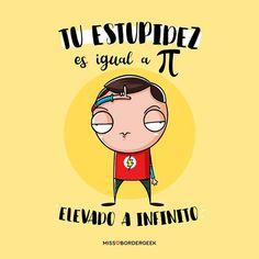 Tu estupidez es igual a PI elevado a infinito. #frases #frikis #sheldoncooper #imagenes #divertidas #humor