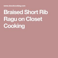 Braised Short Rib Ragu on Closet Cooking