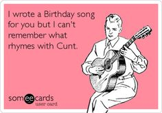 Funny Birthday Ecard: I wrote a Birthday song for you but I can't remember what rhymes with Cunt. Happy Birthday Eve, Birthday Wishes Funny, Birthday Messages, Birthday Funnies, Birthday Quotes For Me, Birthday Songs, Birthday Ideas, Birthday Cards, Humor