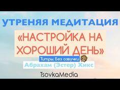 Утренняя Медитация - Настройка на Хороший День  | Абрахам (Эстер) Хикс | TsovkaMedia (YouTube)