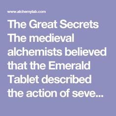 """The Great Secrets  The medieval alchemists believed that the Emerald Tablet described the action of seven chemical compounds known to the ancients as the arcana or """"great secrets."""" The arcana were the divine secrets of creation, the basic archetypes after which all things were patterned. The chemical arcana were the compounds that expressed these eternal truths in the physical world. The properties of these compounds symbolized the highest philosophical truths, as well as demonstrating…"""