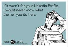 Funny Somewhat Topical Ecard: If it wasn't for your LinkedIn Profile, I would never know what the hell you do here.