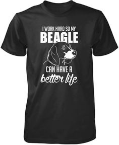 I Work Hard So My Beagle Can Have a Better Life T-Shirt