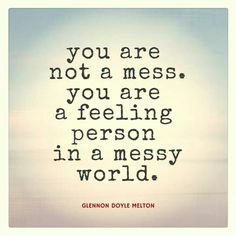 """""""You are not a mess. You are a feeling person in a messy world."""" - Glennon Doyle Melton"""