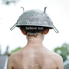 «When we believe our thoughts, we lose touch with reality.» ~ Byron Katie