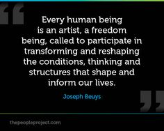 Every human being is an artist, a freedom being, called to participate in transforming and reshaping the conditions, thinking and structures that shape and inform our lives. - Joseph Beuys
