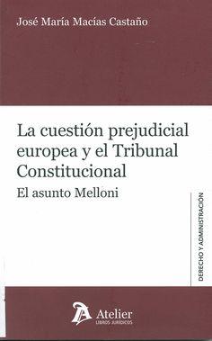 La cuestión prejudicial europea y el Tribunal Constitucional : el asunto Melloni / José María Macías Castaño, 2014