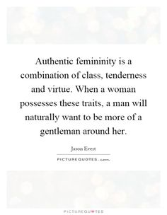 Authentic femininity is a combination of class, tenderness and virtue. When a woman possesses these traits, a man will naturally want to be more of a gentleman around her. -Jason Evert