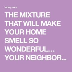 THE MIXTURE THAT WILL MAKE YOUR HOME SMELL SO WONDERFUL… YOUR NEIGHBORS WILL ENVY YOU – ToPery