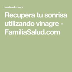 Recupera tu sonrisa utilizando vinagre - FamiliaSalud.com